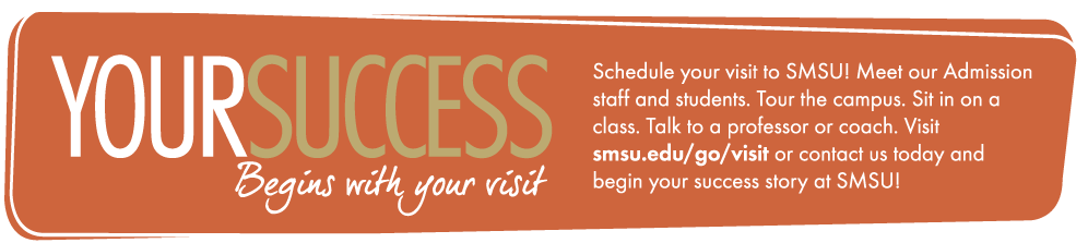 Your success begins with your visit - Schedule your visit to SMSU! Meet our Admission staff and students. Tour the campus. Sit in on a class. Talk to a professor or coach. Visit smsu.edu/go/visit or contact us today and begin your success story at SMSU!
