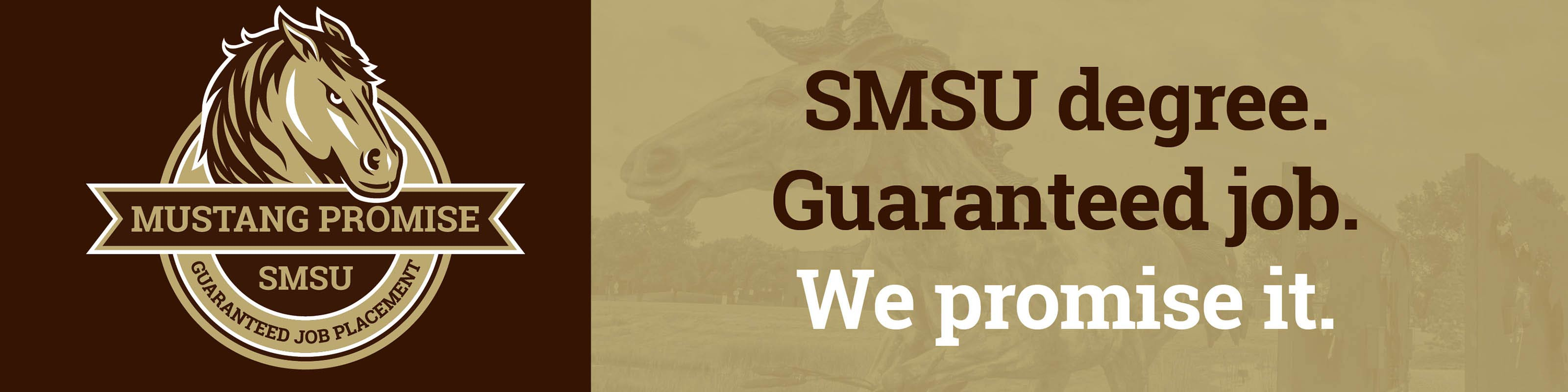 SMSU MUSTANG PROMISE - GUARANTEED JOB PLACEMENT - SMSU degree. Guaranteed job. We promise it.